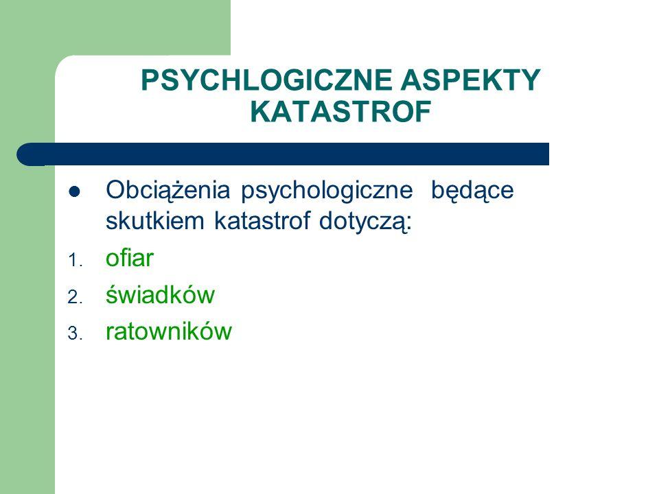 PSYCHLOGICZNE ASPEKTY KATASTROF Obciążenia psychologiczne będące skutkiem katastrof dotyczą: 1. ofiar 2. świadków 3. ratowników