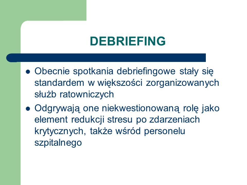 DEBRIEFING Obecnie spotkania debriefingowe stały się standardem w większości zorganizowanych służb ratowniczych Odgrywają one niekwestionowaną rolę ja