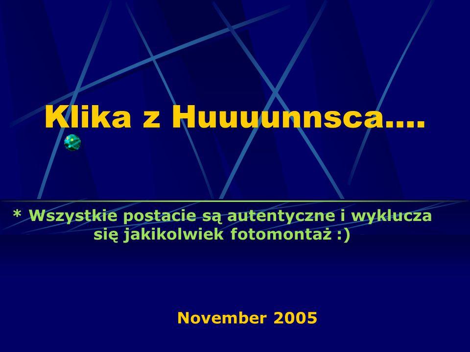 Klika z Huuuunnsca…. * Wszystkie postacie są autentyczne i wyklucza się jakikolwiek fotomontaż :) November 2005
