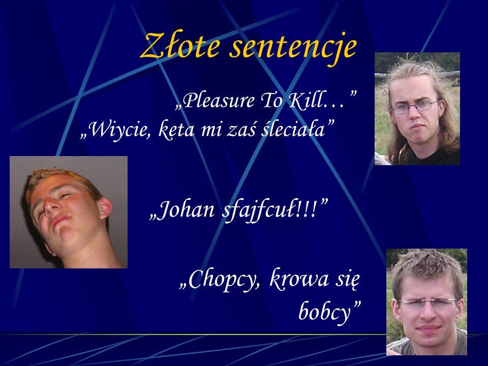 Złote sentencje Pleasure To Kill… Wiycie, keta mi zaś śleciała Johan sfajfcuł!!! Chopcy, krowa się bobcy
