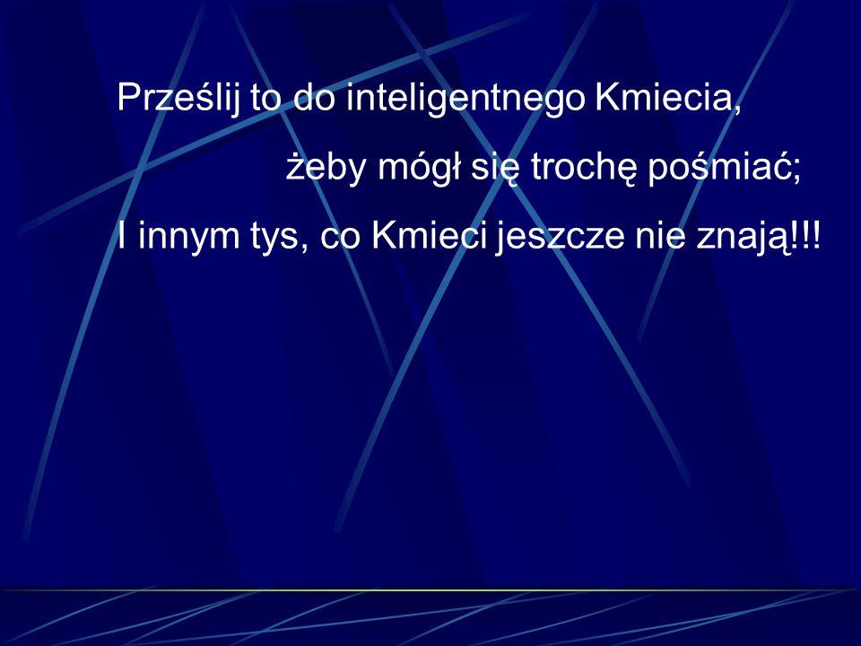 Prześlij to do inteligentnego Kmiecia, żeby mógł się trochę pośmiać; I innym tys, co Kmieci jeszcze nie znają!!!
