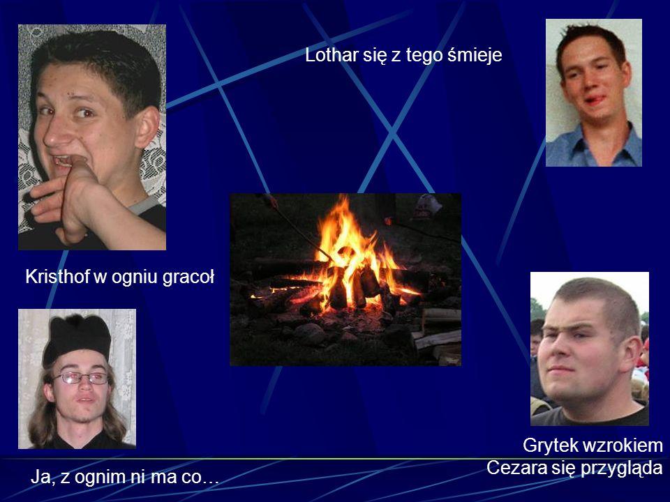 Kristhof w ogniu gracoł Grytek wzrokiem Cezara się przygląda Lothar się z tego śmieje Ja, z ognim ni ma co…