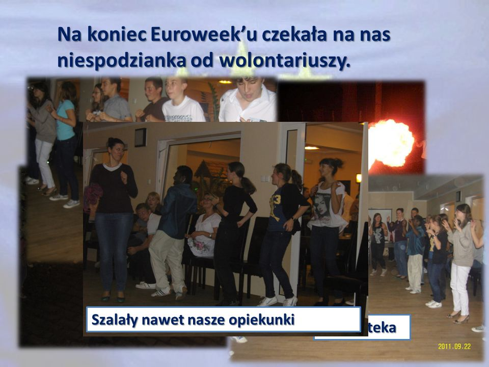 Na koniec Euroweeku czekała na nas niespodzianka od wolontariuszy. Pokaz tańca z ogniem I Dyskoteka Szalały nawet nasze opiekunki