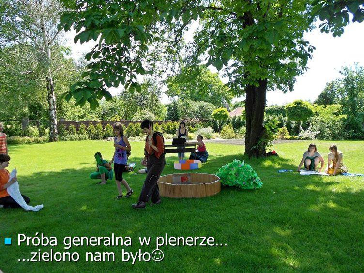 Próba generalna w plenerze… …zielono nam było Próba generalna w plenerze… …zielono nam było