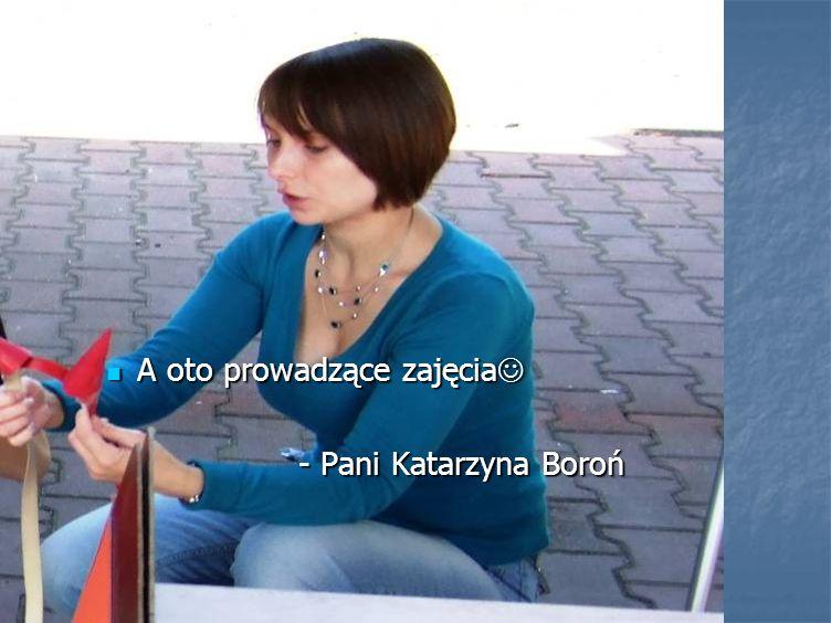 A oto prowadzące zajęcia A oto prowadzące zajęcia - Pani Katarzyna Boroń - Pani Katarzyna Boroń