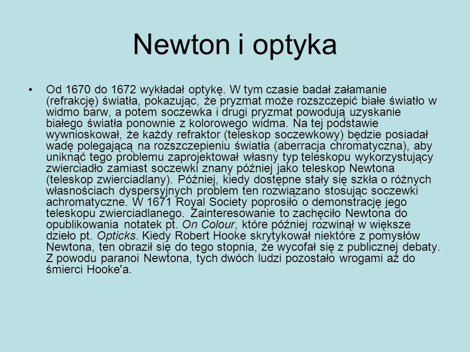 Newton i optyka Od 1670 do 1672 wykładał optykę. W tym czasie badał załamanie (refrakcję) światła, pokazując, że pryzmat może rozszczepić białe światł