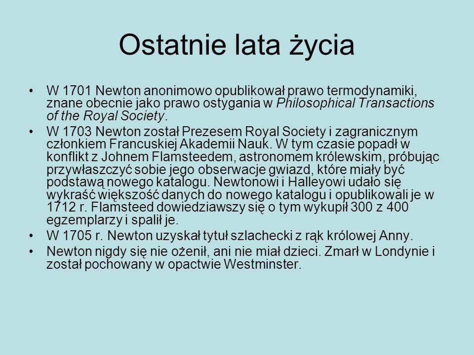Ostatnie lata życia W 1701 Newton anonimowo opublikował prawo termodynamiki, znane obecnie jako prawo ostygania w Philosophical Transactions of the Ro