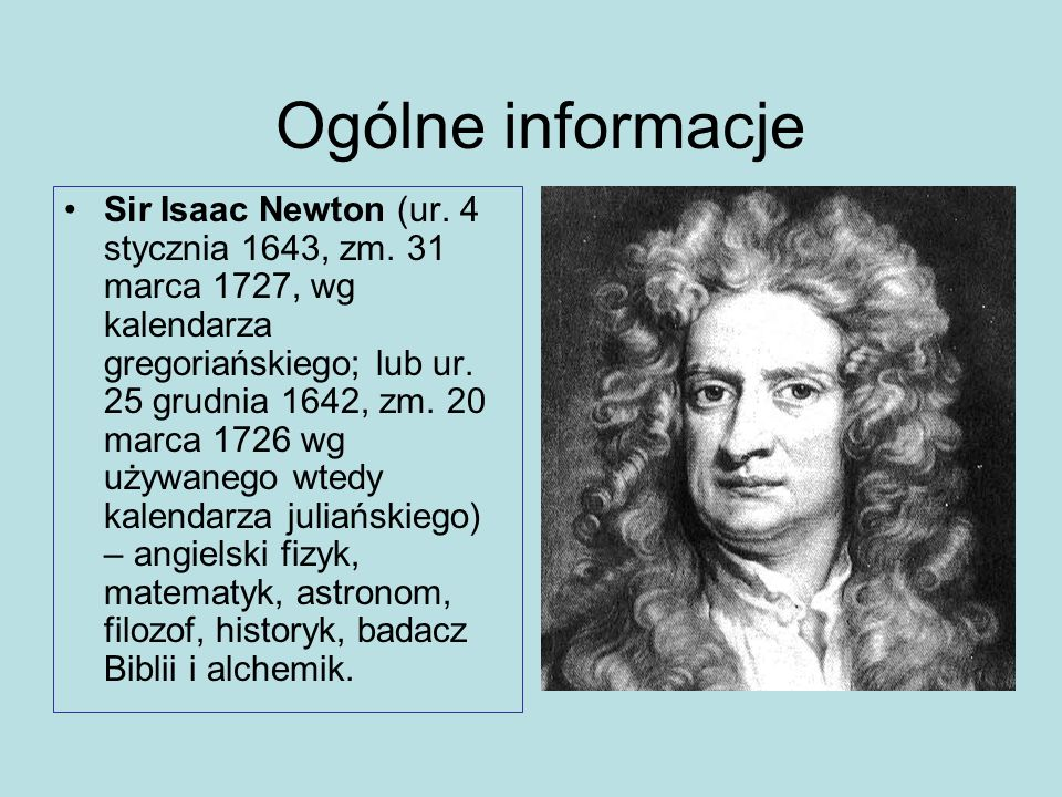 Ogólne informacje Sir Isaac Newton (ur. 4 stycznia 1643, zm. 31 marca 1727, wg kalendarza gregoriańskiego; lub ur. 25 grudnia 1642, zm. 20 marca 1726