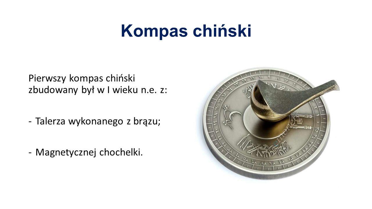 Kompas chiński Pierwszy kompas chiński zbudowany był w I wieku n.e. z: -Talerza wykonanego z brązu; -Magnetycznej chochelki.