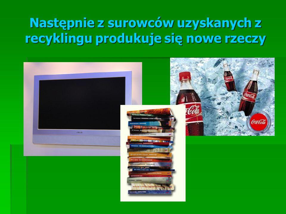Następnie z surowców uzyskanych z recyklingu produkuje się nowe rzeczy