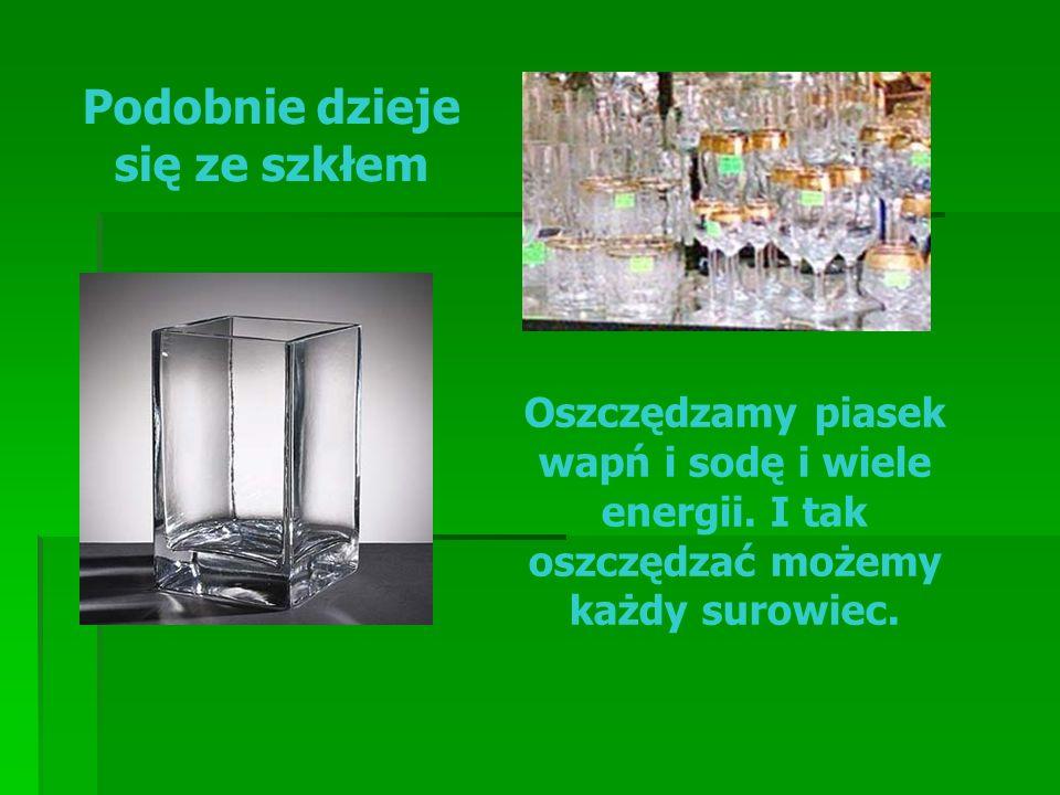 Podobnie dzieje się ze szkłem Oszczędzamy piasek wapń i sodę i wiele energii. I tak oszczędzać możemy każdy surowiec.