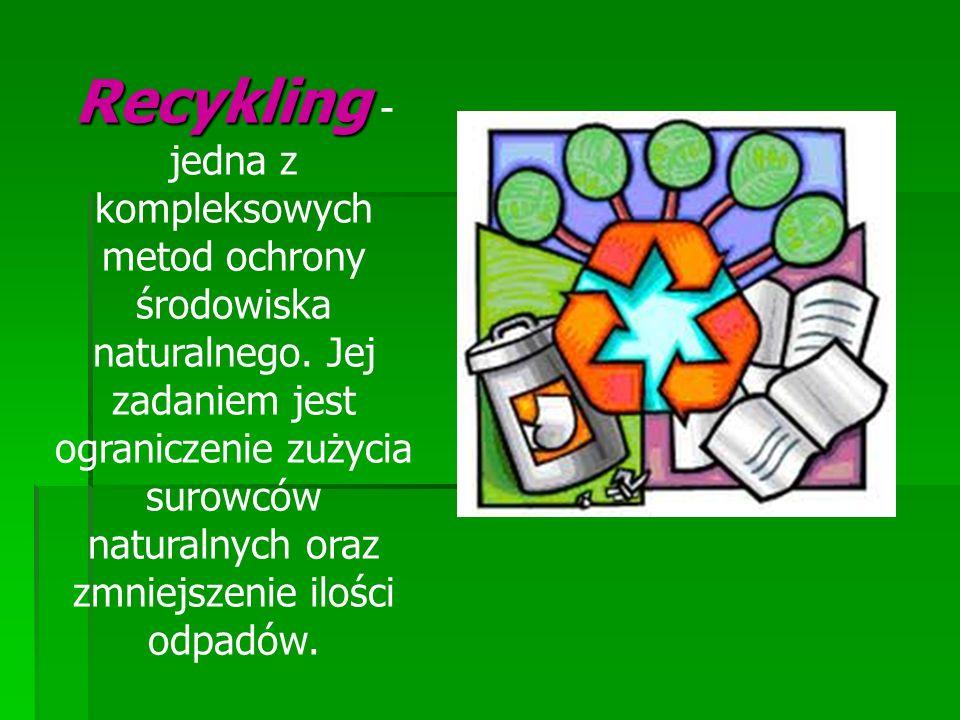 Recykling Recykling - jedna z kompleksowych metod ochrony środowiska naturalnego. Jej zadaniem jest ograniczenie zużycia surowców naturalnych oraz zmn