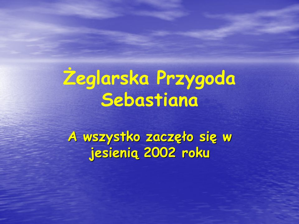 Żeglarska Przygoda Sebastiana A wszystko zaczęło się w jesienią 2002 roku