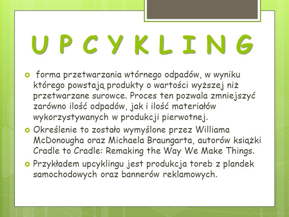 U P C Y K L I N G forma przetwarzania wtórnego odpadów, w wyniku którego powstają produkty o wartości wyższej niż przetwarzane surowce.