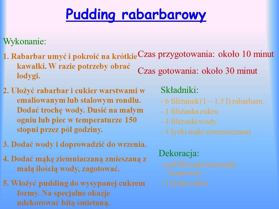 Pudding rabarbarowy Składniki: - 6 filiżanek (1 – 1,5 l) rabarbaru - 1 filiżanka cukru - 4 filiżanki wody - 4 łyżki mąki ziemniaczanej Dekoracja: - pó
