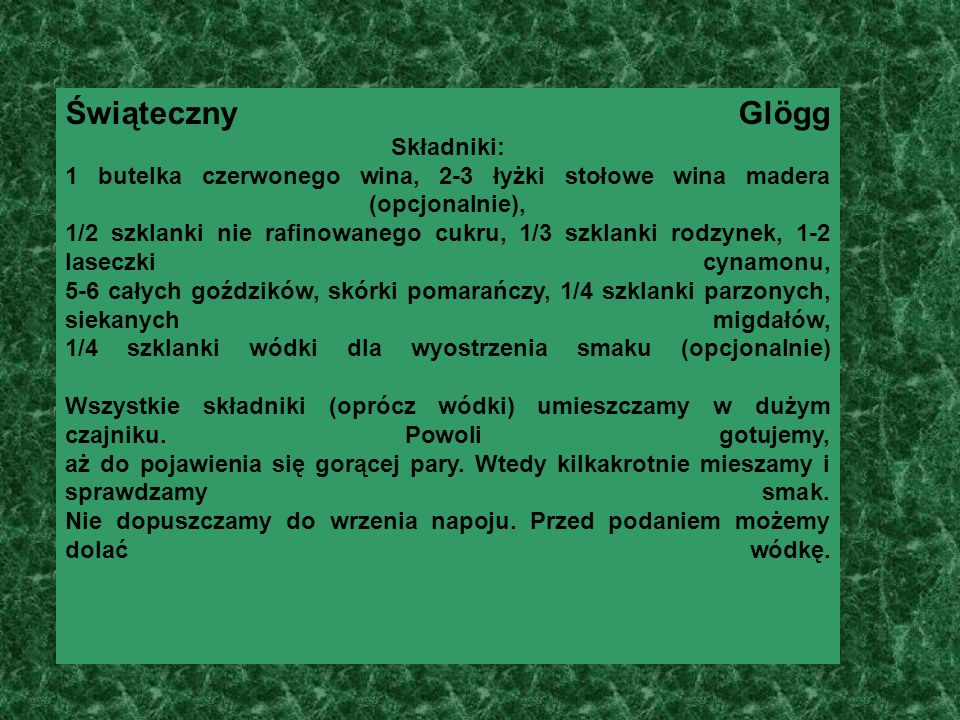 Świąteczny Glögg Składniki: 1 butelka czerwonego wina, 2-3 łyżki stołowe wina madera (opcjonalnie), 1/2 szklanki nie rafinowanego cukru, 1/3 szklanki