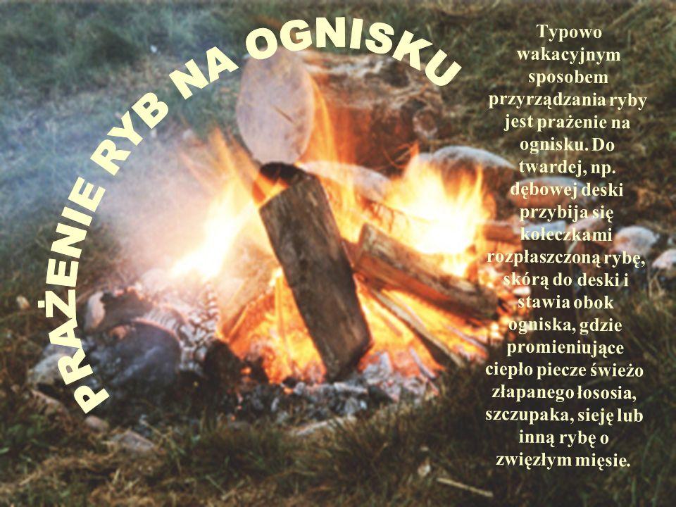 Typowo wakacyjnym sposobem przyrządzania ryby jest prażenie na ognisku. Do twardej, np. dębowej deski przybija się kołeczkami rozpłaszczoną rybę, skór