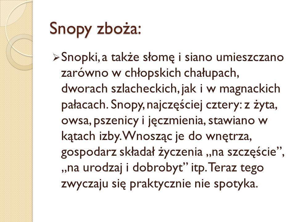 Snopy zboża: Snopki, a także słomę i siano umieszczano zarówno w chłopskich chałupach, dworach szlacheckich, jak i w magnackich pałacach.