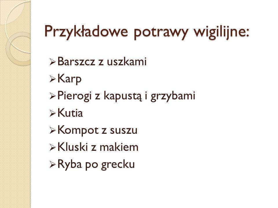 Przykładowe potrawy wigilijne: Barszcz z uszkami Karp Pierogi z kapustą i grzybami Kutia Kompot z suszu Kluski z makiem Ryba po grecku