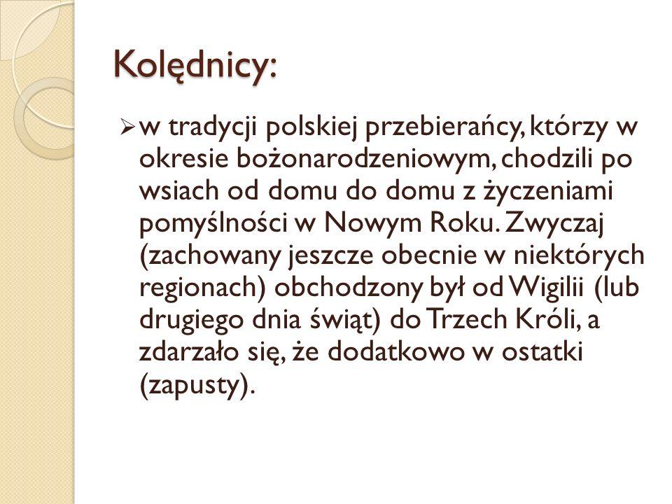 Kolędnicy: w tradycji polskiej przebierańcy, którzy w okresie bożonarodzeniowym, chodzili po wsiach od domu do domu z życzeniami pomyślności w Nowym Roku.
