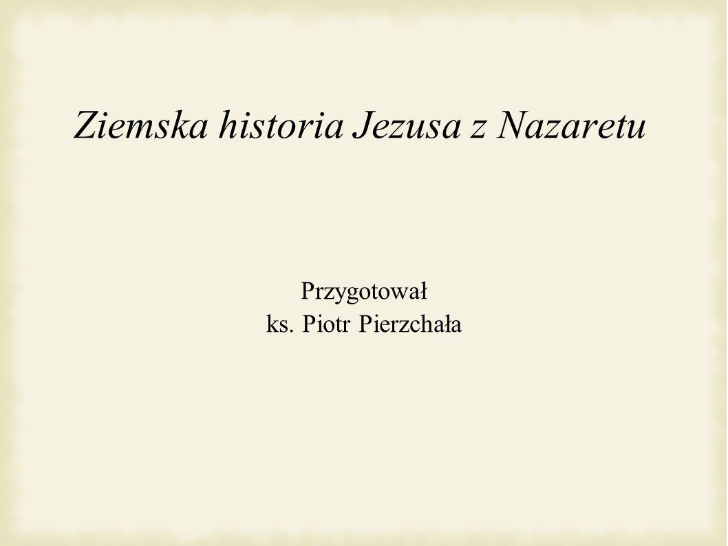 Ziemska historia Jezusa z Nazaretu Przygotował ks. Piotr Pierzchała