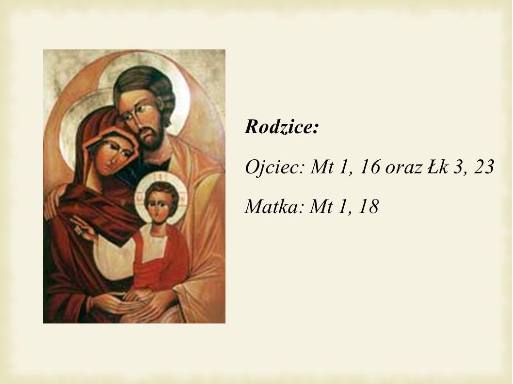 Rodzice: Ojciec: Mt 1, 16 oraz Łk 3, 23 Matka: Mt 1, 18
