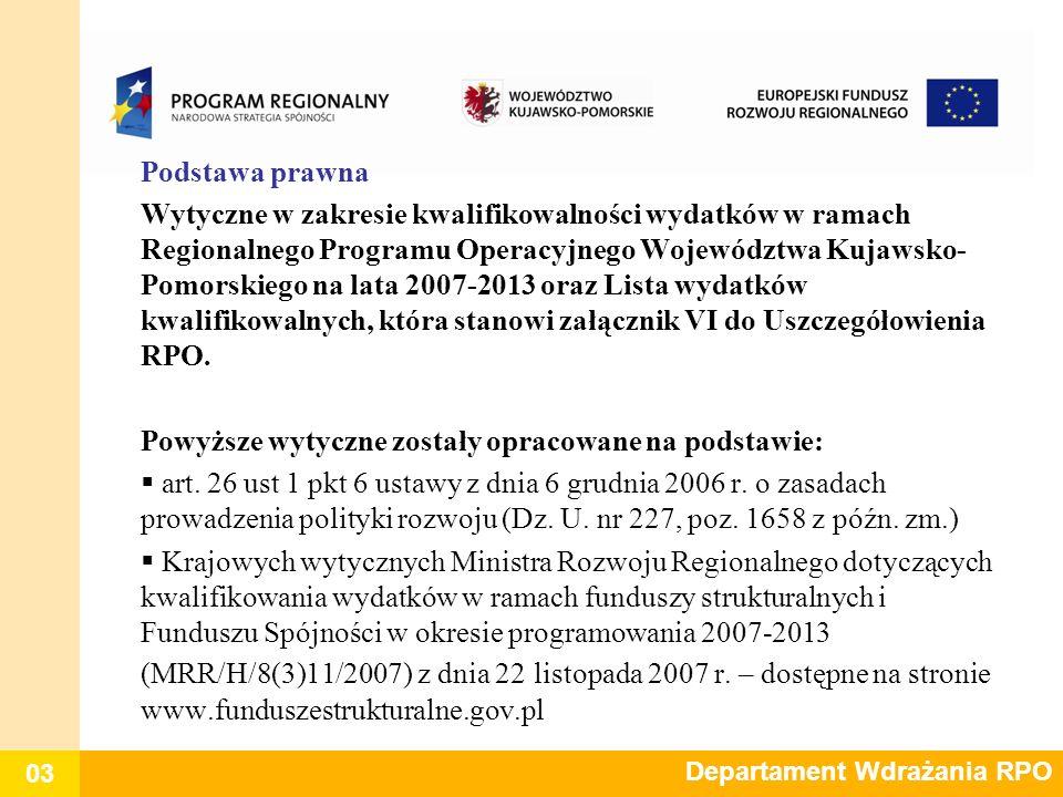 04 Departament Wdrażania RPO Wydatek kwalifikowalny - to wydatek poniesiony przez beneficjenta (lub podmiot upoważniony do ponoszenia wydatków kwalifikowalnych wskazany w umowie o dofinansowanie) w związku z realizacją projektu w ramach Regionalnego Programu Operacyjnego Województwa Kujawsko-Pomorskiego na lata 2007-2013 zgodnie z zasadami obowiązującymi w Wytycznych oraz Listą wydatków kwalifikowalnych, które stanowią załącznik VI do Uszczegółowienia RPO, który kwalifikuje się do refundacji ze środków RPO WK-P 2007-2013 w trybie określonym w umowie o dofinansowanie projektu..
