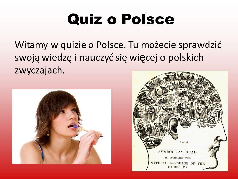 Witamy w quizie o Polsce. Tu możecie sprawdzić swoją wiedzę i nauczyć się wi ę cej o polskich zwyczajach. Quiz o Polsce