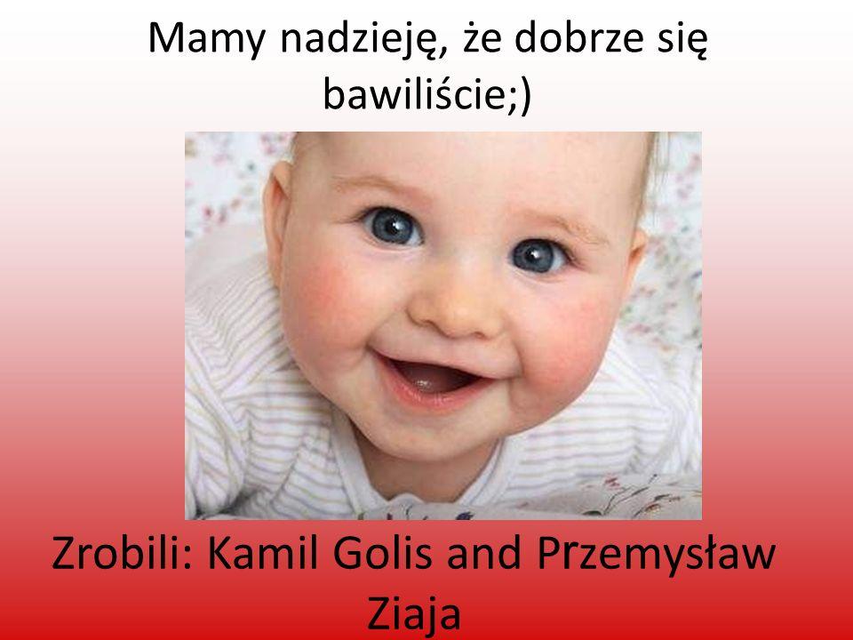 Mamy nadzieję, że dobrze się bawiliście;) Zrobili: Kamil Golis and P r zemysław Ziaja