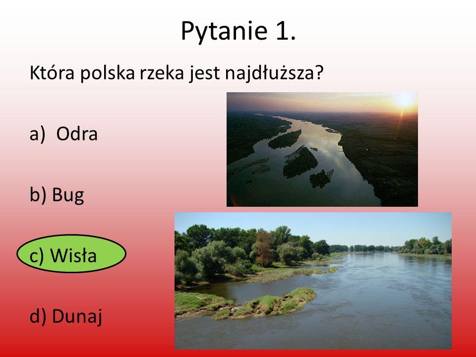 Pytanie 1. Która polska rzeka jest najdłuższa? a)Odra b) Bug c) Wisła d) Dunaj
