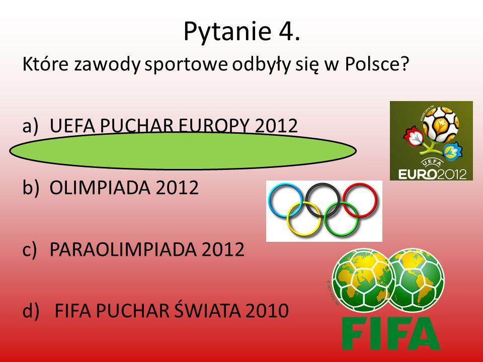 Pytanie 4. Które zawody sportowe odbyły się w Polsce? a)UEFA PUCHAR EUROPY 2012 b)OLIMPIADA 2012 c)PARAOLIMPIADA 2012 d) FIFA PUCHAR ŚWIATA 2010