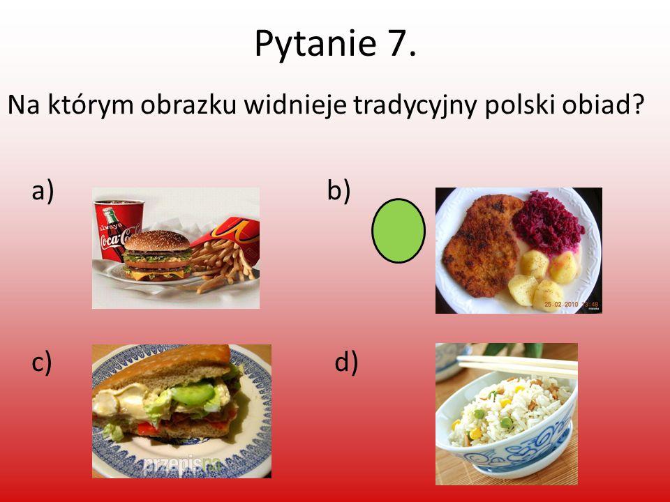 Pytanie 7. Na którym obrazku widnieje tradycyjny polski obiad? a) b) c) d)