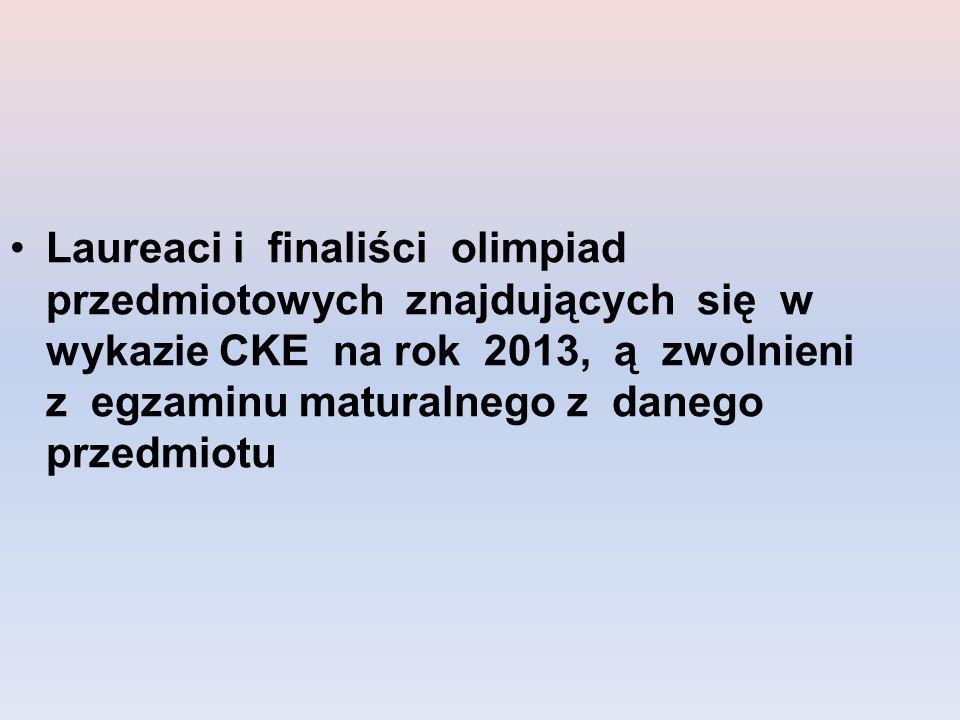 Laureaci i finaliści olimpiad przedmiotowych znajdujących się w wykazie CKE na rok 2013, ą zwolnieni z egzaminu maturalnego z danego przedmiotu