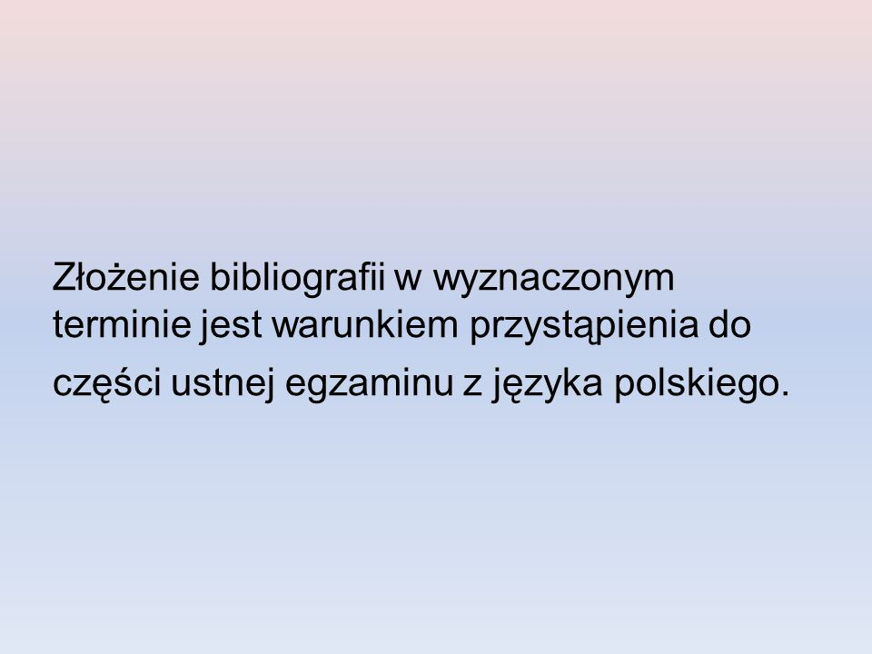 Złożenie bibliografii w wyznaczonym terminie jest warunkiem przystąpienia do części ustnej egzaminu z języka polskiego.