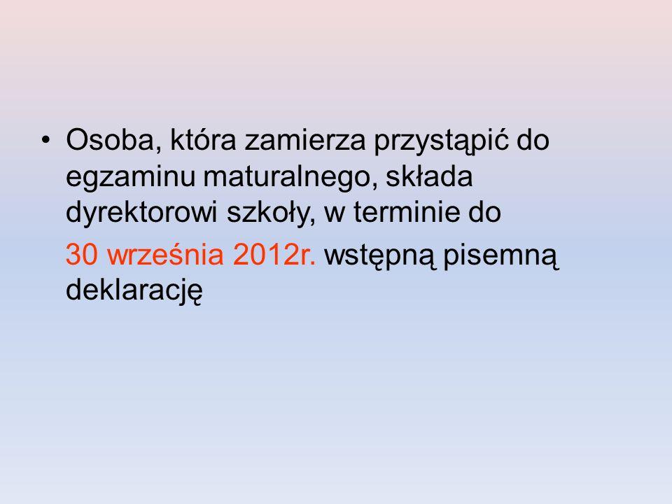 Osoba, która zamierza przystąpić do egzaminu maturalnego, składa dyrektorowi szkoły, w terminie do 30 września 2012r.