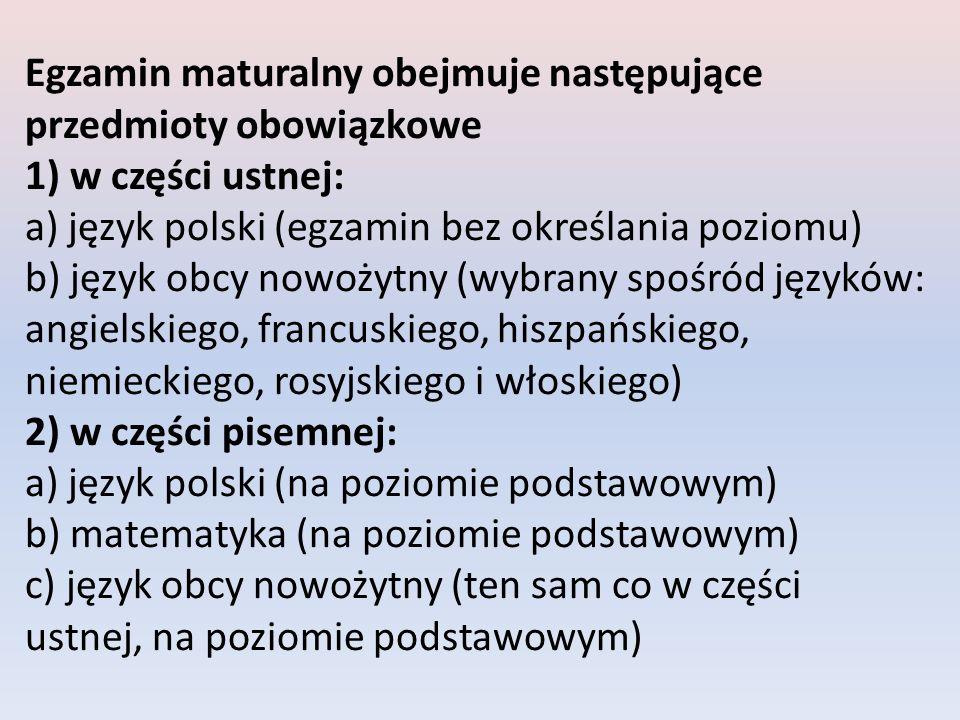Egzamin maturalny obejmuje następujące przedmioty obowiązkowe 1) w części ustnej: a) język polski (egzamin bez określania poziomu) b) język obcy nowożytny (wybrany spośród języków: angielskiego, francuskiego, hiszpańskiego, niemieckiego, rosyjskiego i włoskiego) 2) w części pisemnej: a) język polski (na poziomie podstawowym) b) matematyka (na poziomie podstawowym) c) język obcy nowożytny (ten sam co w części ustnej, na poziomie podstawowym)