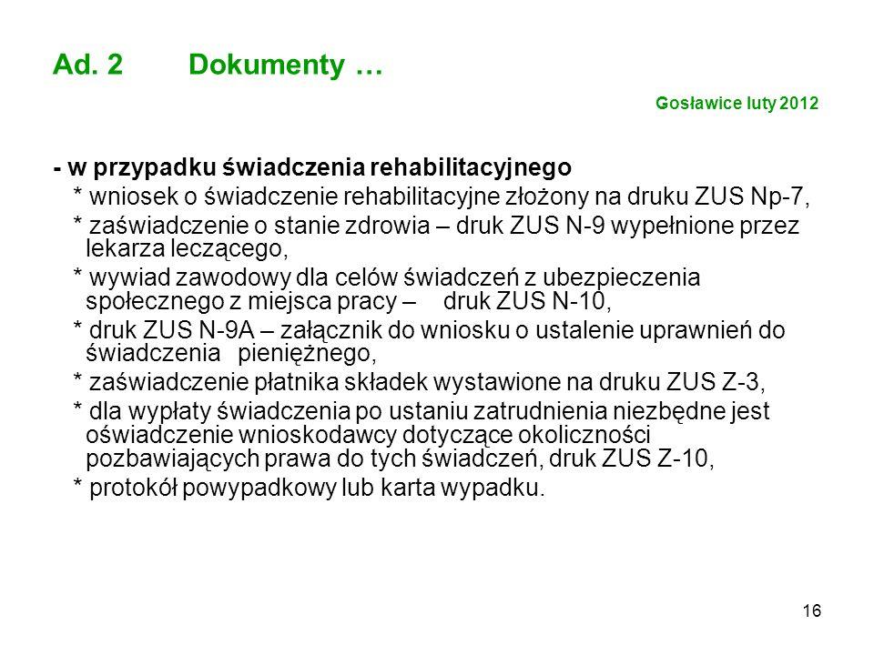 16 Ad. 2 Dokumenty … Gosławice luty 2012 - w przypadku świadczenia rehabilitacyjnego * wniosek o świadczenie rehabilitacyjne złożony na druku ZUS Np-7