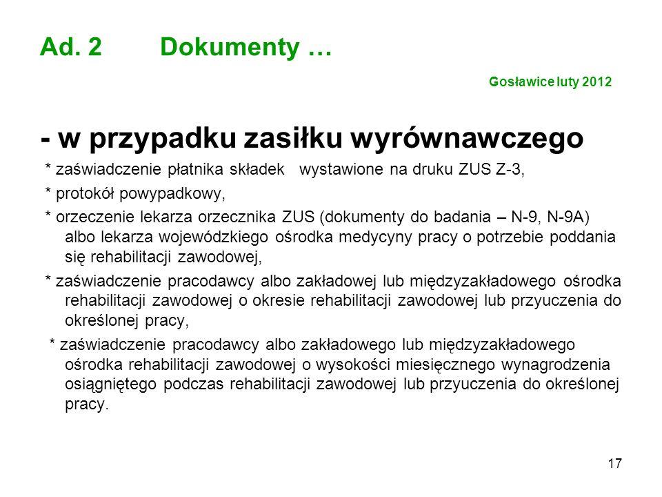 17 Ad. 2 Dokumenty … Gosławice luty 2012 - w przypadku zasiłku wyrównawczego * zaświadczenie płatnika składek wystawione na druku ZUS Z-3, * protokół
