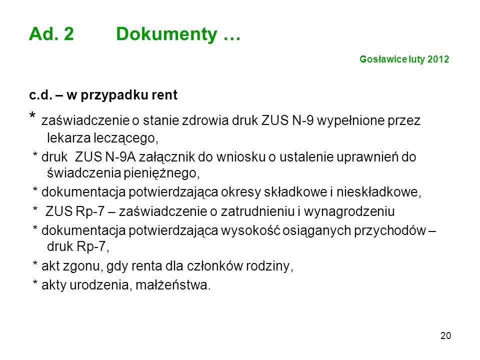 20 Ad. 2 Dokumenty … Gosławice luty 2012 c.d. – w przypadku rent * zaświadczenie o stanie zdrowia druk ZUS N-9 wypełnione przez lekarza leczącego, * d