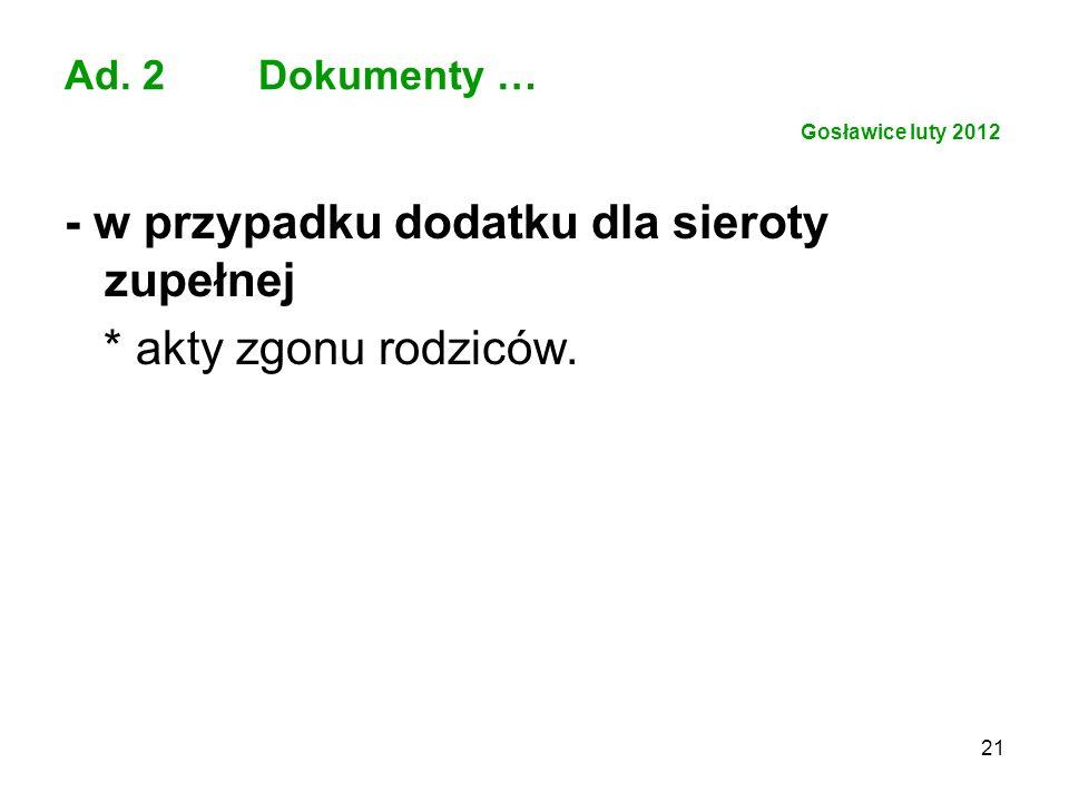 21 Ad. 2 Dokumenty … Gosławice luty 2012 - w przypadku dodatku dla sieroty zupełnej * akty zgonu rodziców.
