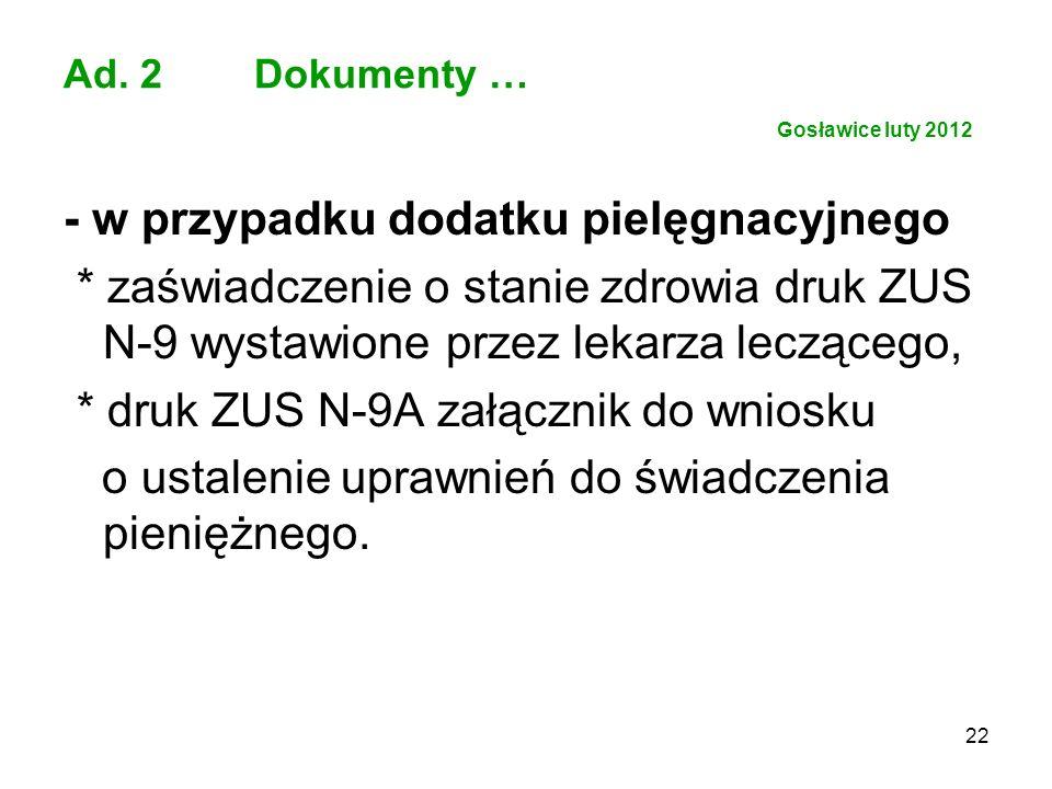 22 Ad. 2 Dokumenty … Gosławice luty 2012 - w przypadku dodatku pielęgnacyjnego * zaświadczenie o stanie zdrowia druk ZUS N-9 wystawione przez lekarza