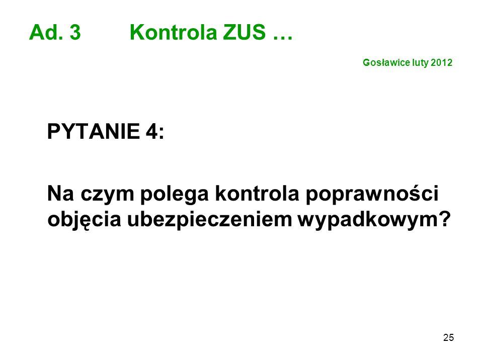 25 Ad. 3 Kontrola ZUS … Gosławice luty 2012 PYTANIE 4: Na czym polega kontrola poprawności objęcia ubezpieczeniem wypadkowym?