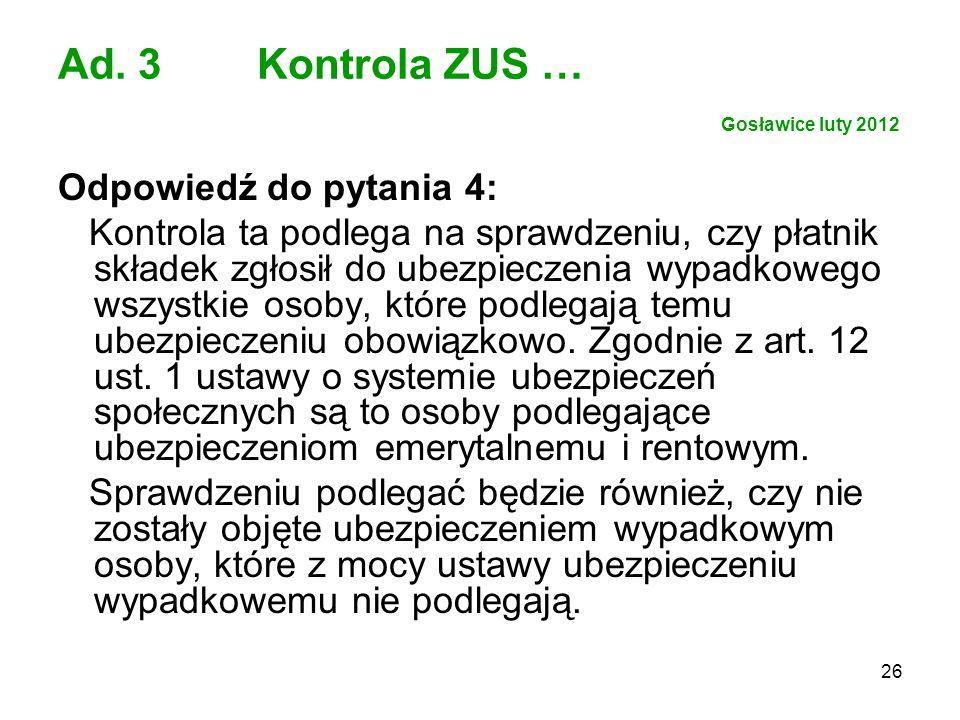 26 Ad. 3 Kontrola ZUS … Gosławice luty 2012 Odpowiedź do pytania 4: Kontrola ta podlega na sprawdzeniu, czy płatnik składek zgłosił do ubezpieczenia w