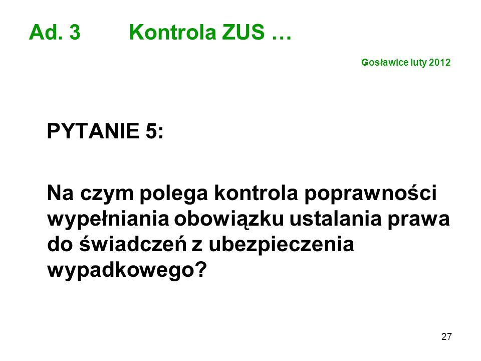 27 Ad. 3 Kontrola ZUS … Gosławice luty 2012 PYTANIE 5: Na czym polega kontrola poprawności wypełniania obowiązku ustalania prawa do świadczeń z ubezpi