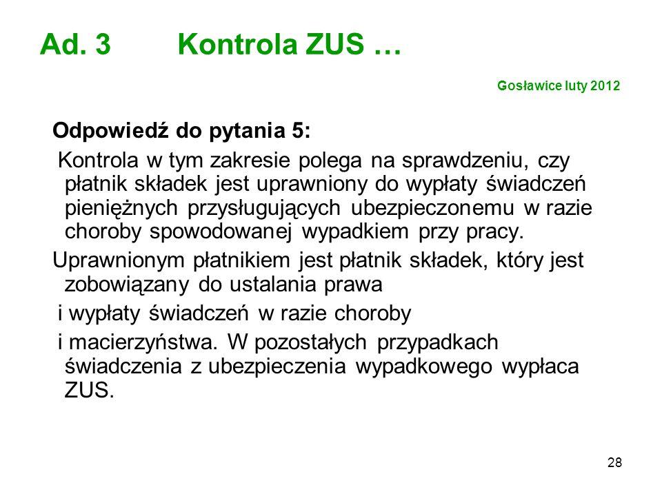 28 Ad. 3 Kontrola ZUS … Gosławice luty 2012 Odpowiedź do pytania 5: Kontrola w tym zakresie polega na sprawdzeniu, czy płatnik składek jest uprawniony