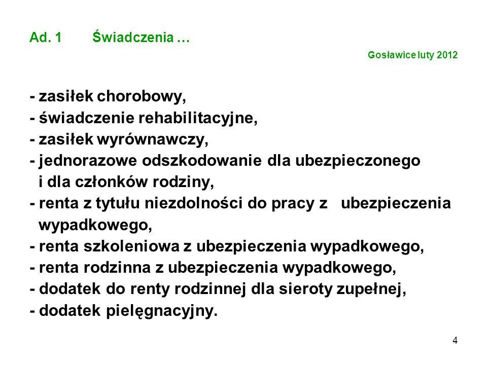 4 Ad. 1 Świadczenia … Gosławice luty 2012 - zasiłek chorobowy, - świadczenie rehabilitacyjne, - zasiłek wyrównawczy, - jednorazowe odszkodowanie dla u