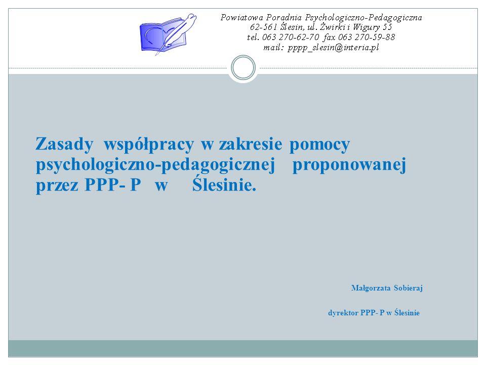 Zasady współpracy w zakresie pomocy psychologiczno-pedagogicznej proponowanej przez PPP- P w Ślesinie. Małgorzata Sobieraj dyrektor PPP- P w Ślesinie