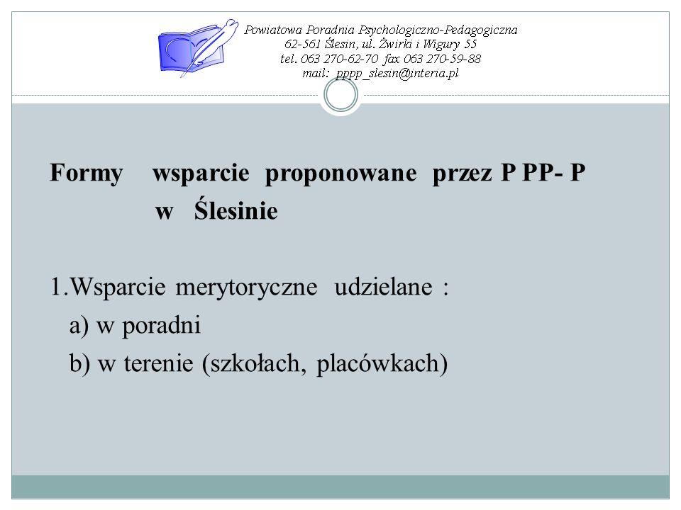 Formy wsparcie proponowane przez P PP- P w Ślesinie 1.Wsparcie merytoryczne udzielane : a) w poradni b) w terenie (szkołach, placówkach)