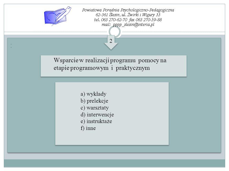 : : Wsparcie w realizacji programu pomocy na etapie programowym i praktycznym 2 2 a) wykłady b) prelekcje c) warsztaty d) interwencje e) instruktaże f