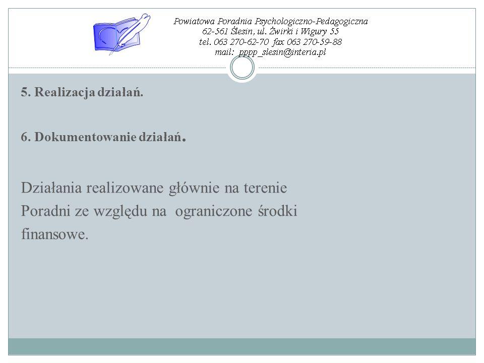 5. Realizacja działań. 6. Dokumentowanie działań. Działania realizowane głównie na terenie Poradni ze względu na ograniczone środki finansowe.